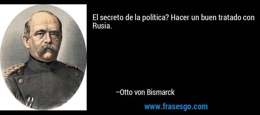 El secreto de la política? Hacer un buen tratado con Rusia. – Otto von Bismarck