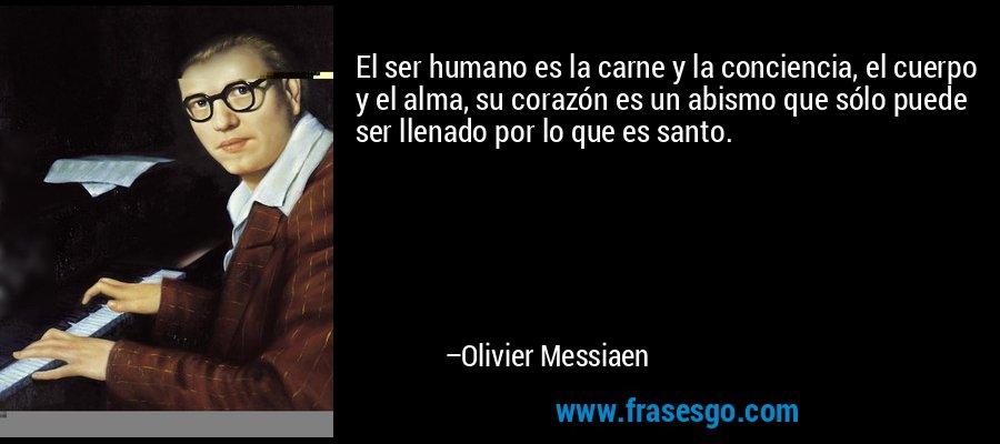 El ser humano es la carne y la conciencia, el cuerpo y el alma, su corazón es un abismo que sólo puede ser llenado por lo que es santo. – Olivier Messiaen