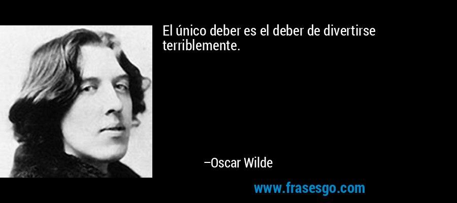 El único deber es el deber de divertirse terriblemente. – Oscar Wilde