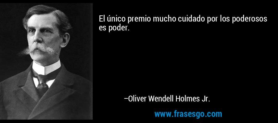 El único premio mucho cuidado por los poderosos es poder. – Oliver Wendell Holmes Jr.