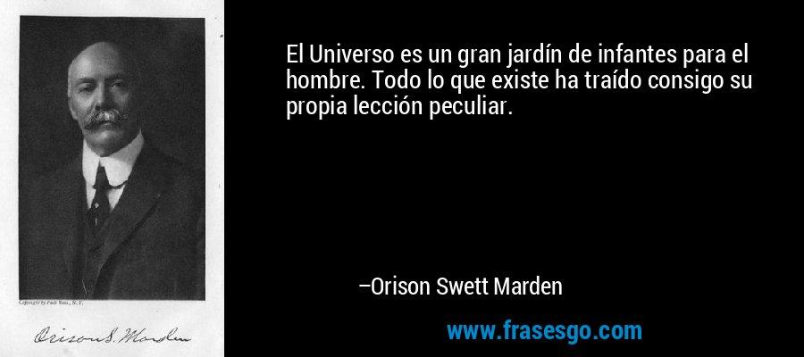 El Universo es un gran jardín de infantes para el hombre. Todo lo que existe ha traído consigo su propia lección peculiar. – Orison Swett Marden
