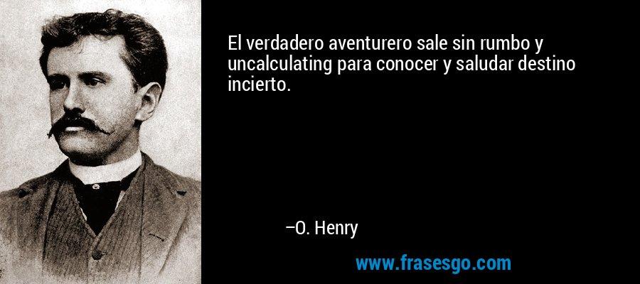 El verdadero aventurero sale sin rumbo y uncalculating para conocer y saludar destino incierto. – O. Henry