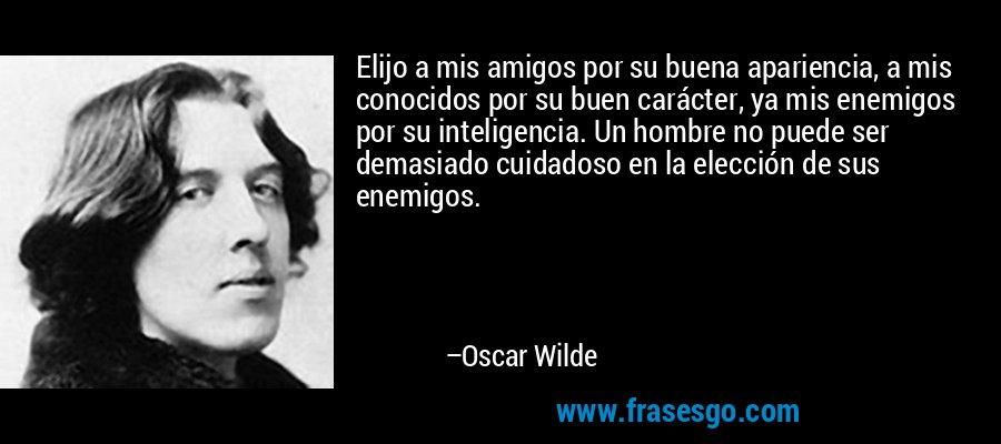 Elijo a mis amigos por su buena apariencia, a mis conocidos por su buen carácter, ya mis enemigos por su inteligencia. Un hombre no puede ser demasiado cuidadoso en la elección de sus enemigos. – Oscar Wilde