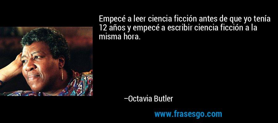 Empecé a leer ciencia ficción antes de que yo tenía 12 años y empecé a escribir ciencia ficción a la misma hora. – Octavia Butler