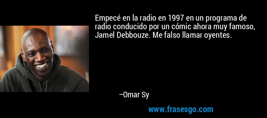 Empecé en la radio en 1997 en un programa de radio conducido por un cómic ahora muy famoso, Jamel Debbouze. Me falso llamar oyentes. – Omar Sy