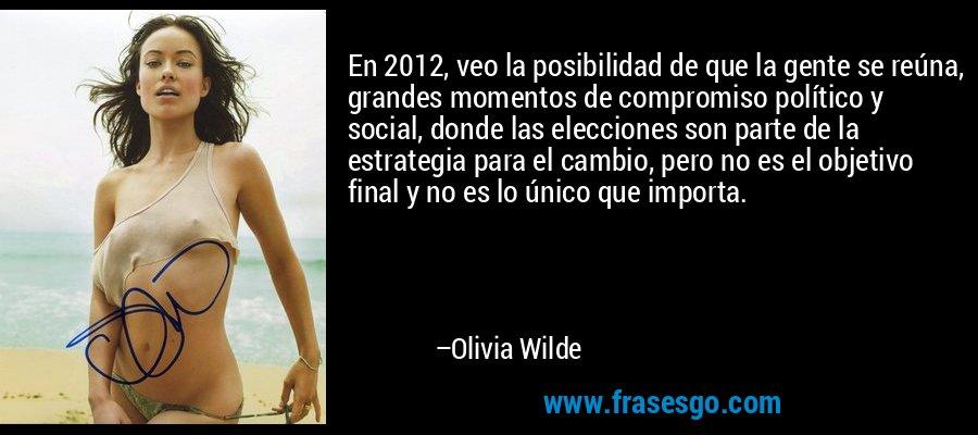 En 2012, veo la posibilidad de que la gente se reúna, grandes momentos de compromiso político y social, donde las elecciones son parte de la estrategia para el cambio, pero no es el objetivo final y no es lo único que importa. – Olivia Wilde