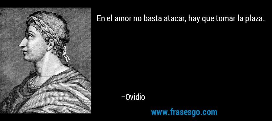En el amor no basta atacar, hay que tomar la plaza. – Ovidio