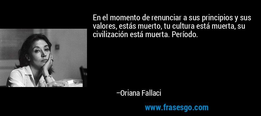 En el momento de renunciar a sus principios y sus valores, estás muerto, tu cultura está muerta, su civilización está muerta. Período. – Oriana Fallaci