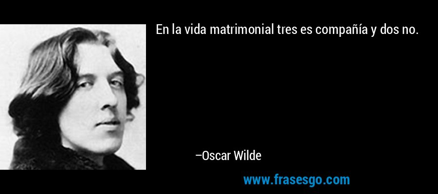 En la vida matrimonial tres es compañía y dos no. – Oscar Wilde