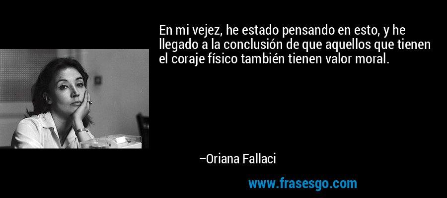 En mi vejez, he estado pensando en esto, y he llegado a la conclusión de que aquellos que tienen el coraje físico también tienen valor moral. – Oriana Fallaci