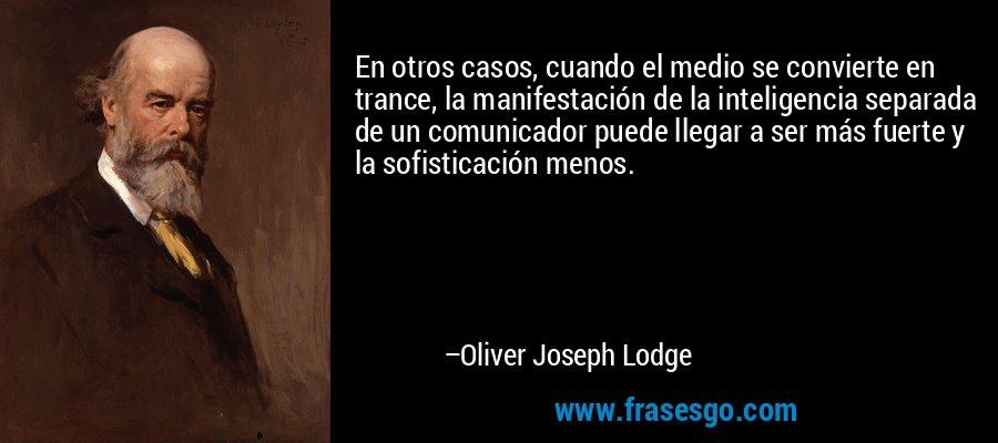 En otros casos, cuando el medio se convierte en trance, la manifestación de la inteligencia separada de un comunicador puede llegar a ser más fuerte y la sofisticación menos. – Oliver Joseph Lodge