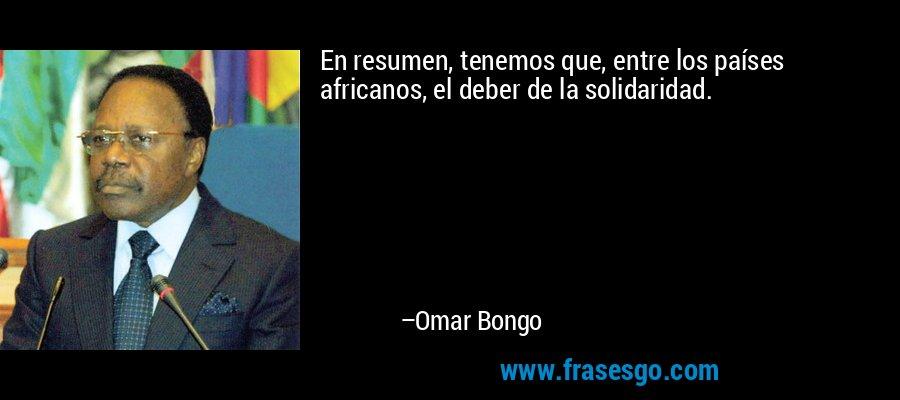 En resumen, tenemos que, entre los países africanos, el deber de la solidaridad. – Omar Bongo