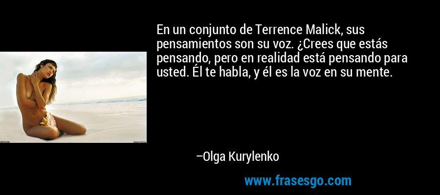En un conjunto de Terrence Malick, sus pensamientos son su voz. ¿Crees que estás pensando, pero en realidad está pensando para usted. Él te habla, y él es la voz en su mente. – Olga Kurylenko