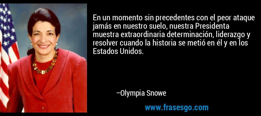 En un momento sin precedentes con el peor ataque jamás en nuestro suelo, nuestra Presidenta muestra extraordinaria determinación, liderazgo y resolver cuando la historia se metió en él y en los Estados Unidos. – Olympia Snowe