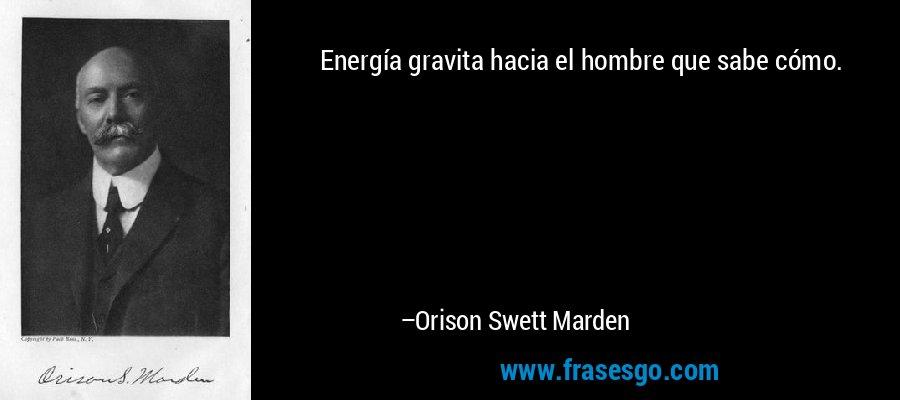 Energía gravita hacia el hombre que sabe cómo. – Orison Swett Marden