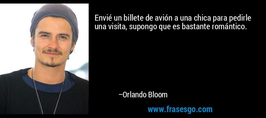 Envié un billete de avión a una chica para pedirle una visita, supongo que es bastante romántico. – Orlando Bloom