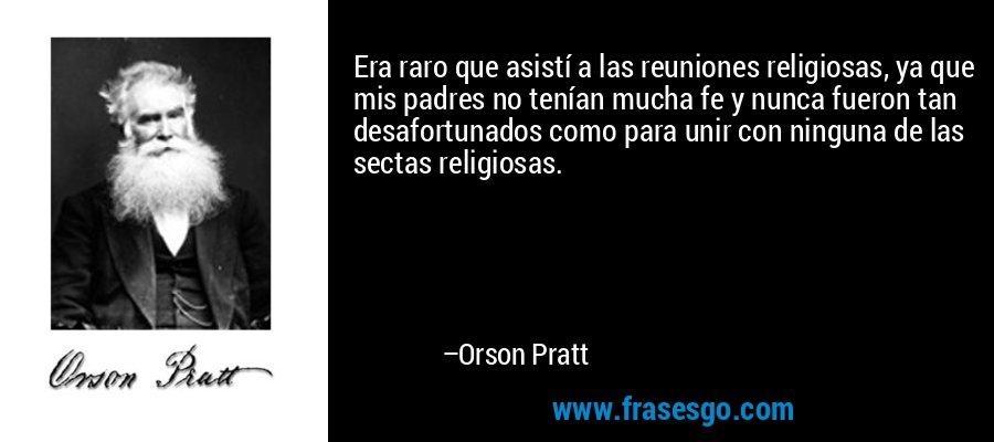 Era raro que asistí a las reuniones religiosas, ya que mis padres no tenían mucha fe y nunca fueron tan desafortunados como para unir con ninguna de las sectas religiosas. – Orson Pratt