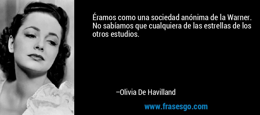 Éramos como una sociedad anónima de la Warner. No sabíamos que cualquiera de las estrellas de los otros estudios. – Olivia De Havilland