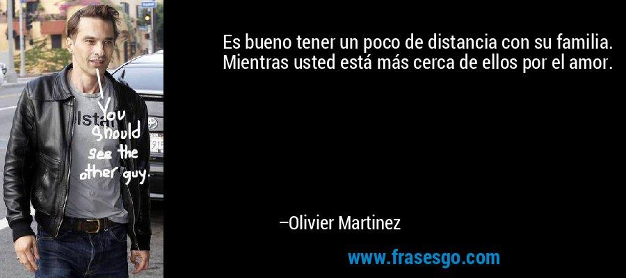 Es bueno tener un poco de distancia con su familia. Mientras usted está más cerca de ellos por el amor. – Olivier Martinez