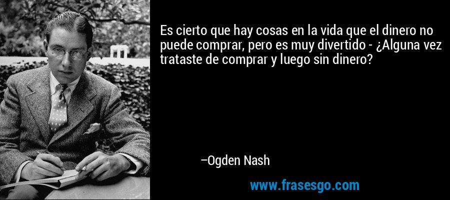 Es cierto que hay cosas en la vida que el dinero no puede comprar, pero es muy divertido - ¿Alguna vez trataste de comprar y luego sin dinero? – Ogden Nash