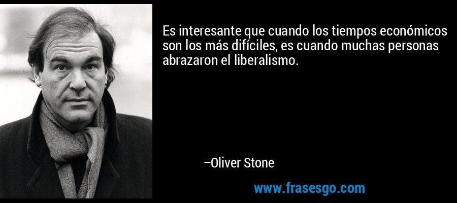 Es interesante que cuando los tiempos económicos son los más difíciles, es cuando muchas personas abrazaron el liberalismo. – Oliver Stone