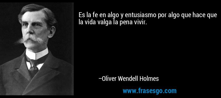 Es la fe en algo y entusiasmo por algo que hace que la vida valga la pena vivir. – Oliver Wendell Holmes