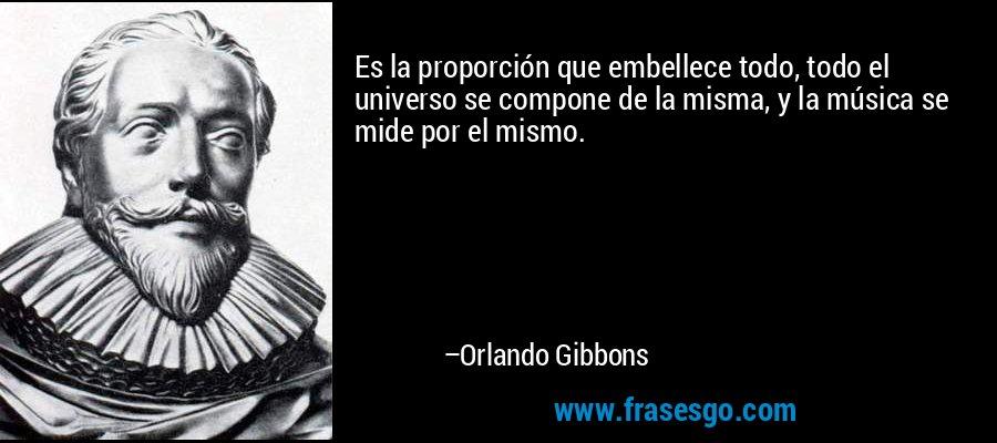 Es la proporción que embellece todo, todo el universo se compone de la misma, y la música se mide por el mismo. – Orlando Gibbons
