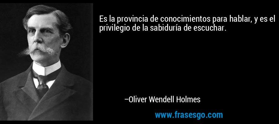Es la provincia de conocimientos para hablar, y es el privilegio de la sabiduría de escuchar. – Oliver Wendell Holmes