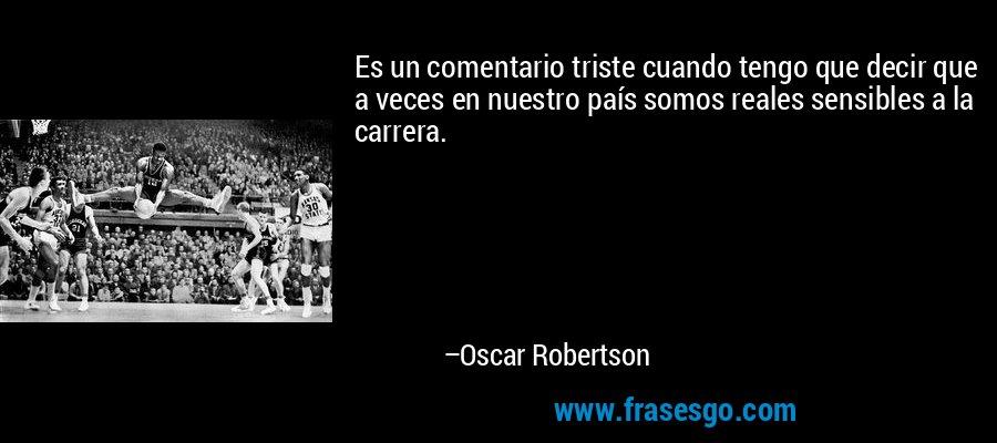 Es un comentario triste cuando tengo que decir que a veces en nuestro país somos reales sensibles a la carrera. – Oscar Robertson