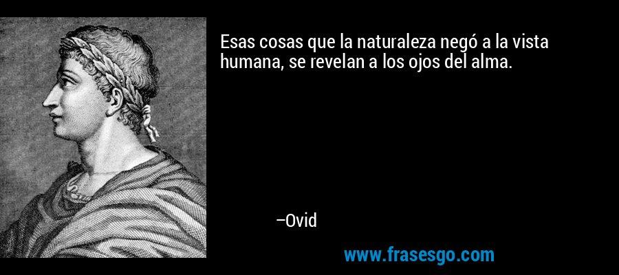 Esas cosas que la naturaleza negó a la vista humana, se revelan a los ojos del alma. – Ovid
