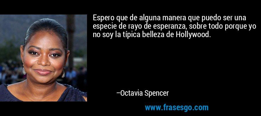 Espero que de alguna manera que puedo ser una especie de rayo de esperanza, sobre todo porque yo no soy la típica belleza de Hollywood. – Octavia Spencer