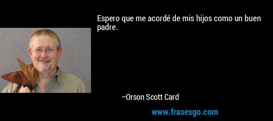 Espero que me acordé de mis hijos como un buen padre. – Orson Scott Card