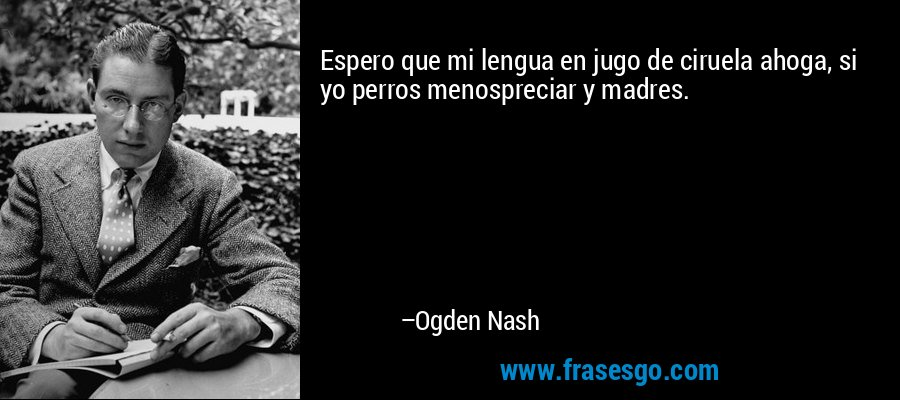 Espero que mi lengua en jugo de ciruela ahoga, si yo perros menospreciar y madres. – Ogden Nash
