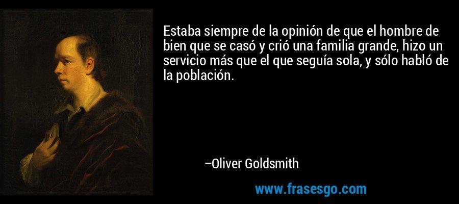 Estaba siempre de la opinión de que el hombre de bien que se casó y crió una familia grande, hizo un servicio más que el que seguía sola, y sólo habló de la población. – Oliver Goldsmith