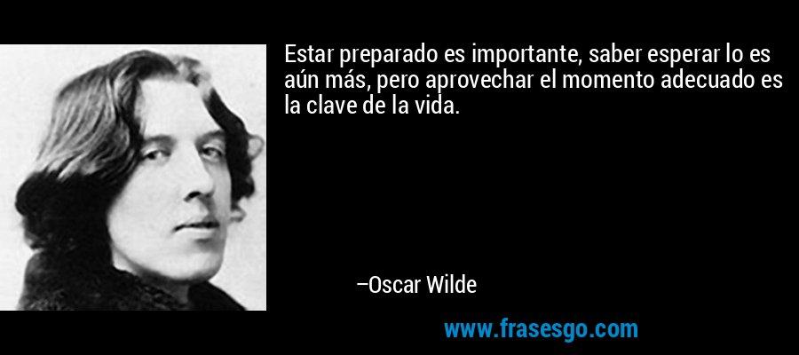 Estar preparado es importante, saber esperar lo es aún más, pero aprovechar el momento adecuado es la clave de la vida. – Oscar Wilde