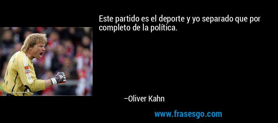 Este partido es el deporte y yo separado que por completo de la política. – Oliver Kahn