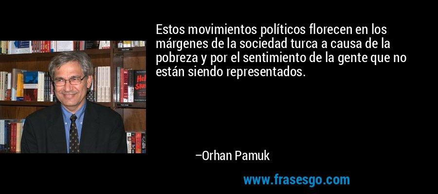 Estos movimientos políticos florecen en los márgenes de la sociedad turca a causa de la pobreza y por el sentimiento de la gente que no están siendo representados. – Orhan Pamuk