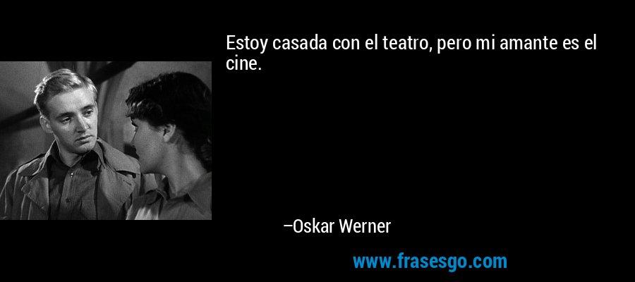 Estoy casada con el teatro, pero mi amante es el cine. – Oskar Werner