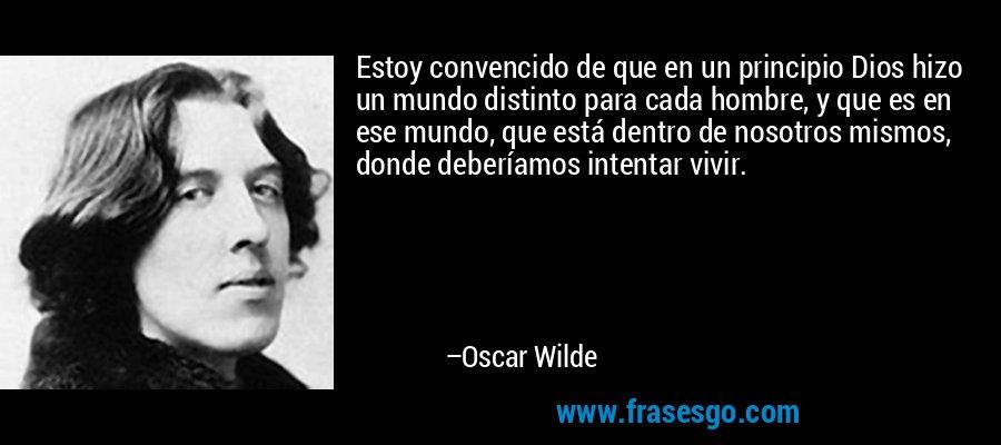 Estoy convencido de que en un principio Dios hizo un mundo distinto para cada hombre, y que es en ese mundo, que está dentro de nosotros mismos, donde deberíamos intentar vivir. – Oscar Wilde