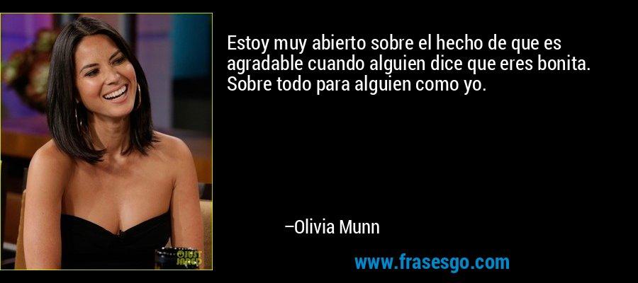 Estoy muy abierto sobre el hecho de que es agradable cuando alguien dice que eres bonita. Sobre todo para alguien como yo. – Olivia Munn
