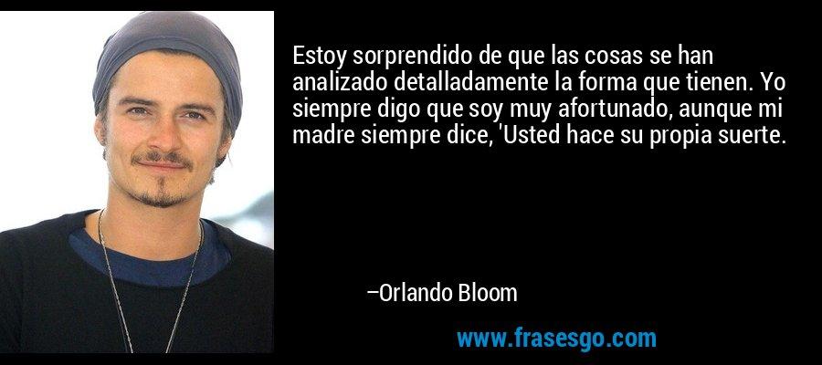 Estoy sorprendido de que las cosas se han analizado detalladamente la forma que tienen. Yo siempre digo que soy muy afortunado, aunque mi madre siempre dice, 'Usted hace su propia suerte. – Orlando Bloom
