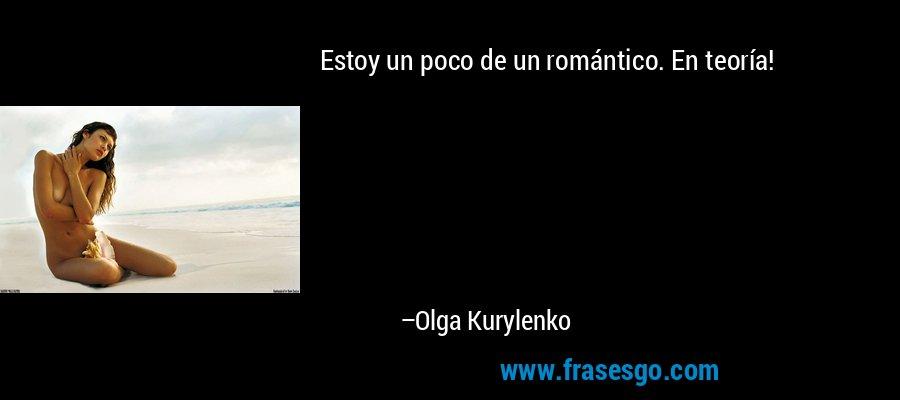 Estoy un poco de un romántico. En teoría! – Olga Kurylenko