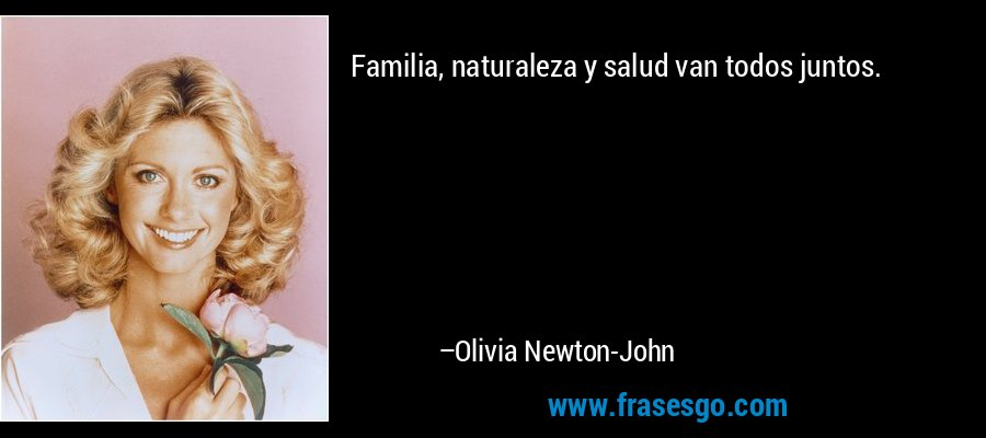 Familia, naturaleza y salud van todos juntos. – Olivia Newton-John