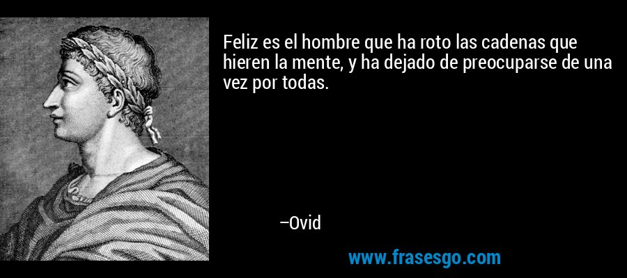Feliz es el hombre que ha roto las cadenas que hieren la mente, y ha dejado de preocuparse de una vez por todas. – Ovid