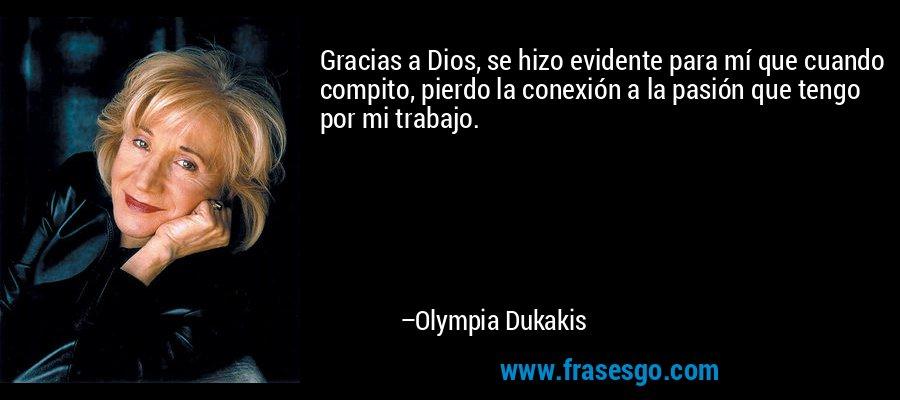 Gracias a Dios, se hizo evidente para mí que cuando compito, pierdo la conexión a la pasión que tengo por mi trabajo. – Olympia Dukakis