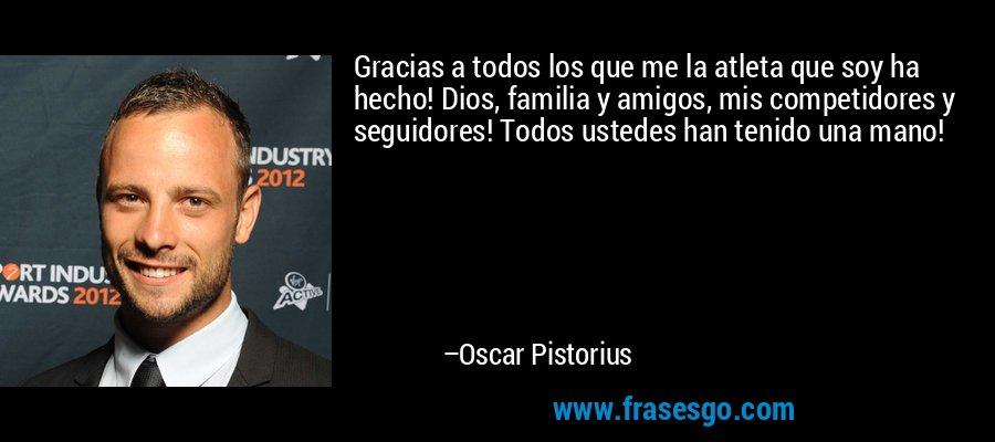 Gracias a todos los que me la atleta que soy ha hecho! Dios, familia y amigos, mis competidores y seguidores! Todos ustedes han tenido una mano! – Oscar Pistorius