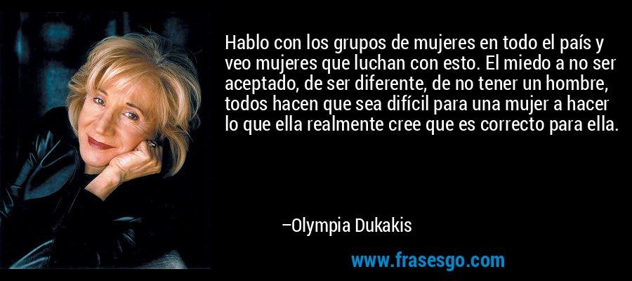 Hablo con los grupos de mujeres en todo el país y veo mujeres que luchan con esto. El miedo a no ser aceptado, de ser diferente, de no tener un hombre, todos hacen que sea difícil para una mujer a hacer lo que ella realmente cree que es correcto para ella. – Olympia Dukakis
