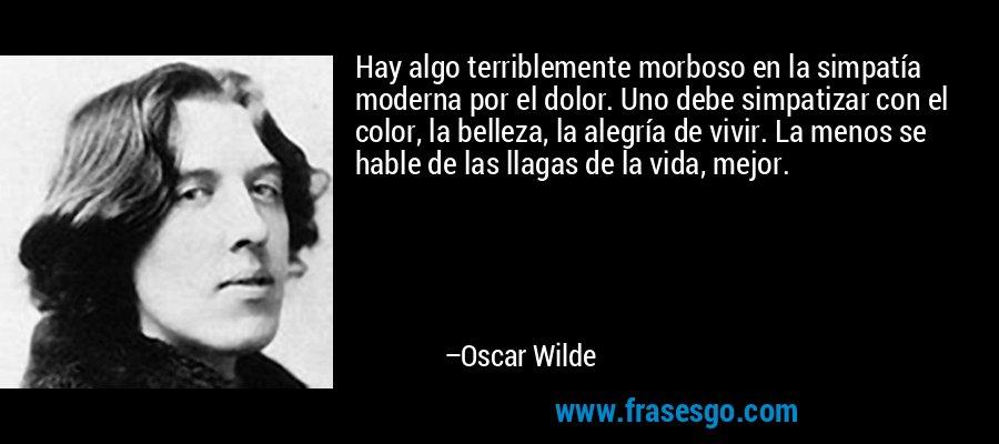 Hay algo terriblemente morboso en la simpatía moderna por el dolor. Uno debe simpatizar con el color, la belleza, la alegría de vivir. La menos se hable de las llagas de la vida, mejor. – Oscar Wilde