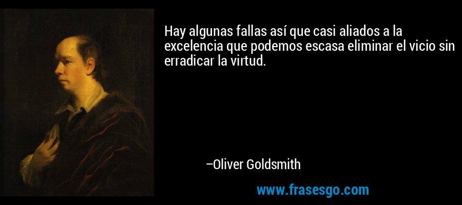 Hay algunas fallas así que casi aliados a la excelencia que podemos escasa eliminar el vicio sin erradicar la virtud. – Oliver Goldsmith