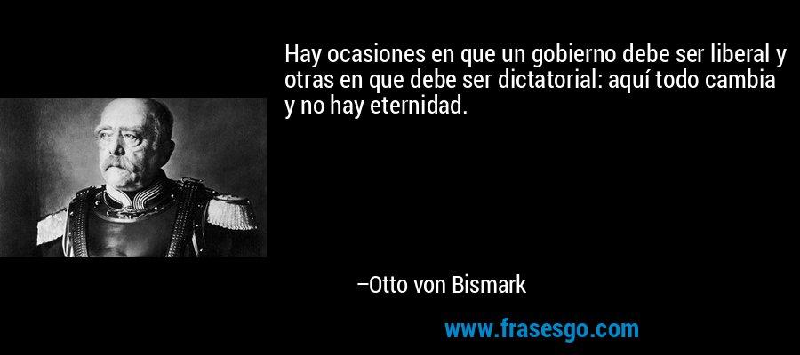 Hay ocasiones en que un gobierno debe ser liberal y otras en que debe ser dictatorial: aquí todo cambia y no hay eternidad. – Otto von Bismark